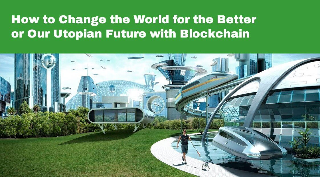 How to Change the World for the Better or Our Utopian Future with Blockchain