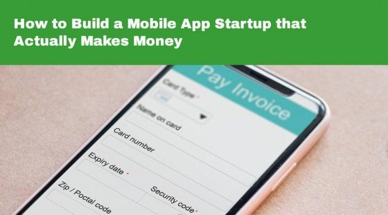 How to Build a Mobile App Startup that Actually Makes Money