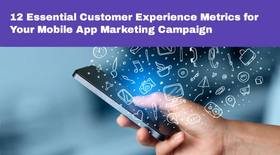 12 Essential Customer Experience Metrics for Your Mobile App Marketing Campaign