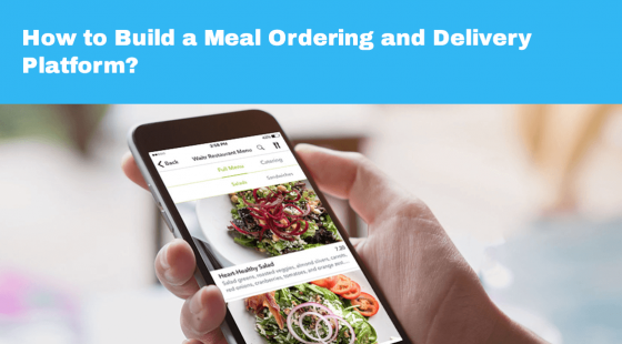 How to Build a Meal Ordering and Delivery Platform?