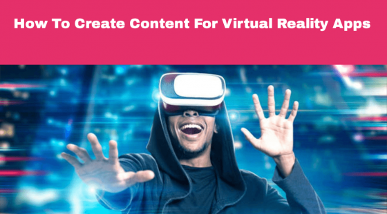 How To Create Content For Virtual Reality Apps