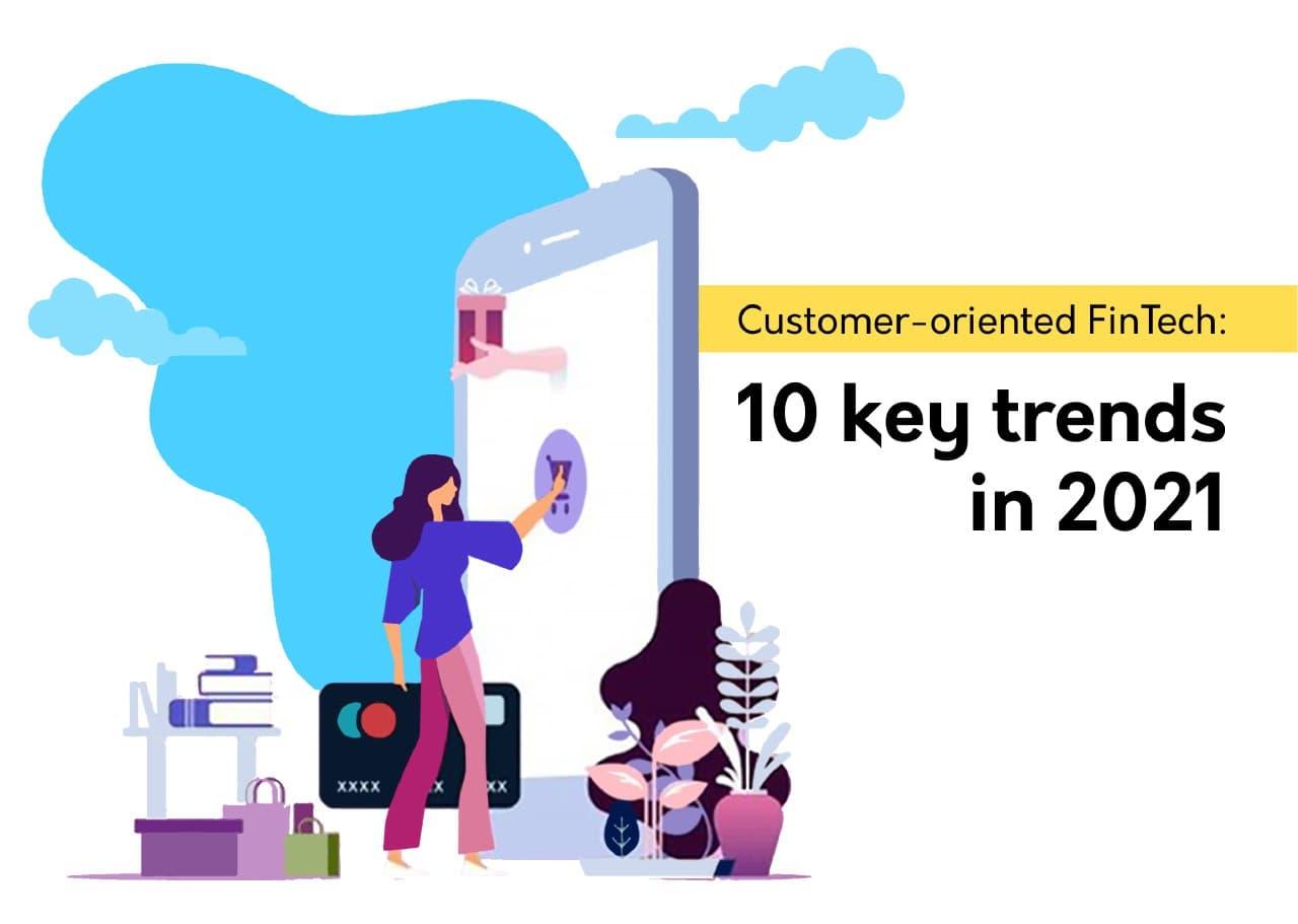 Customer-oriented FinTech: 10 key trends in 2021